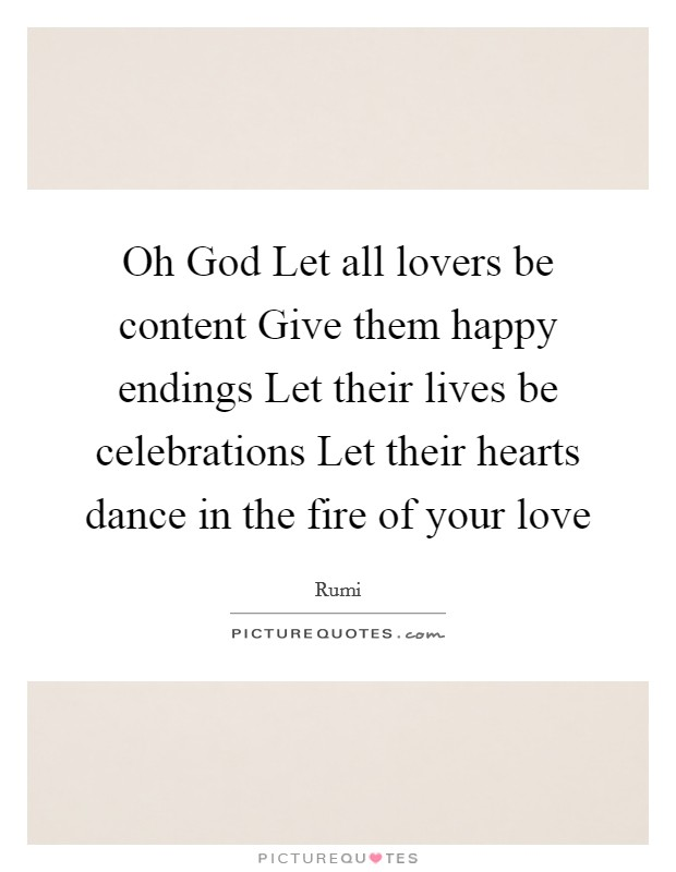 Oh God Let all lovers be content Give them happy endings Let their lives be celebrations Let their hearts dance in the fire of your love Picture Quote #1
