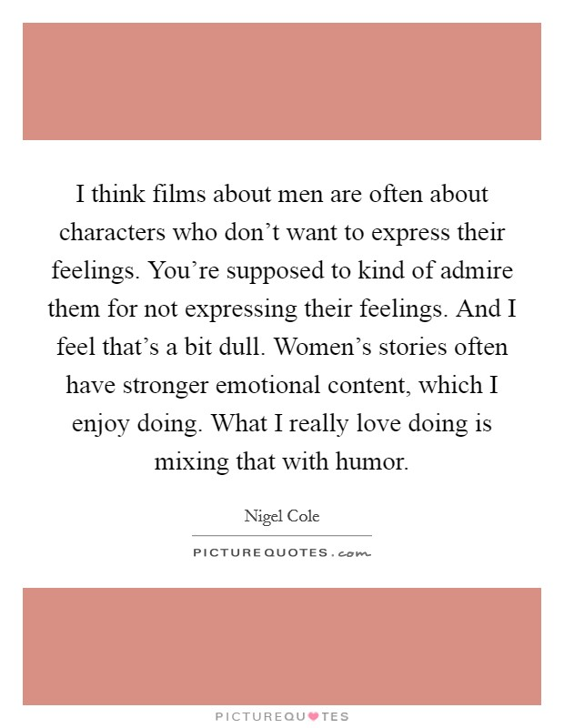 I think films about men are often about characters who don't want to express their feelings. You're supposed to kind of admire them for not expressing their feelings. And I feel that's a bit dull. Women's stories often have stronger emotional content, which I enjoy doing. What I really love doing is mixing that with humor Picture Quote #1