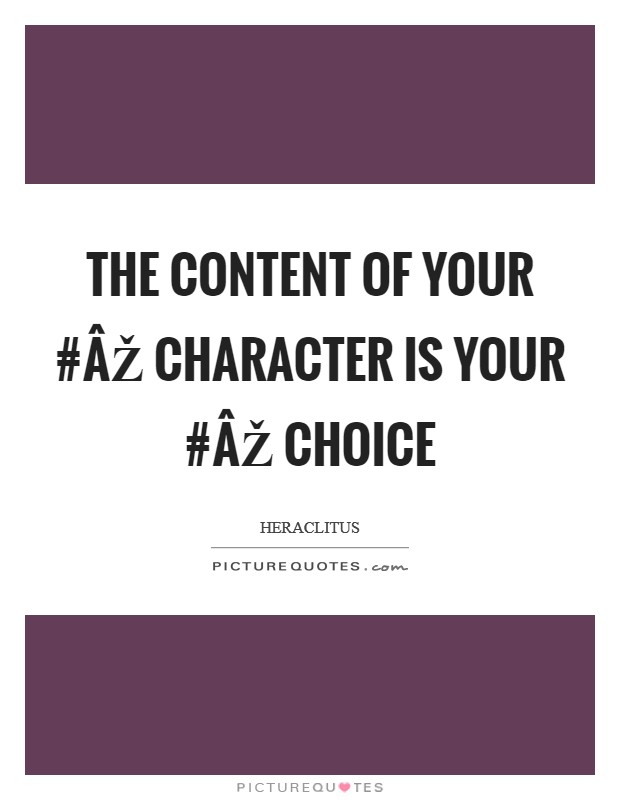 The content of your #ÂŽ character is your #ÂŽ choice Picture Quote #1
