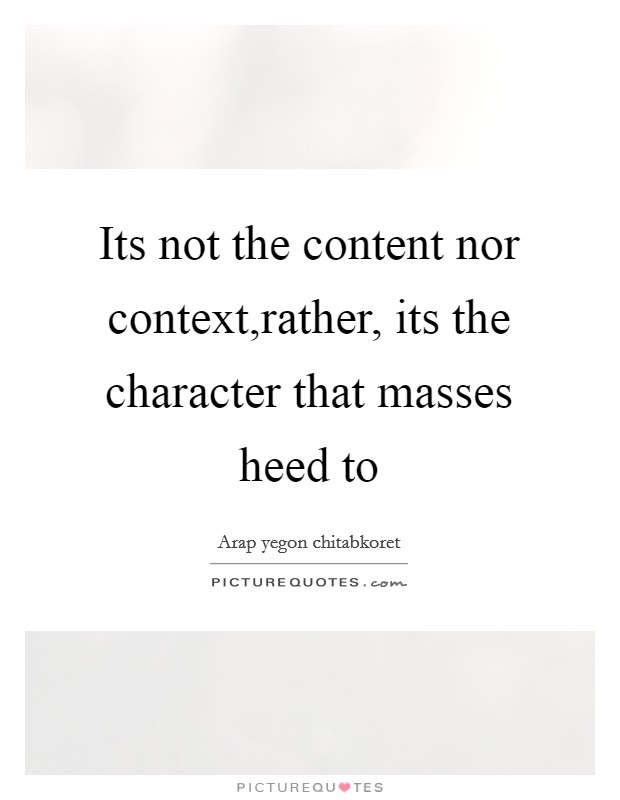 Its not the content nor context,rather, its the character that masses heed to Picture Quote #1