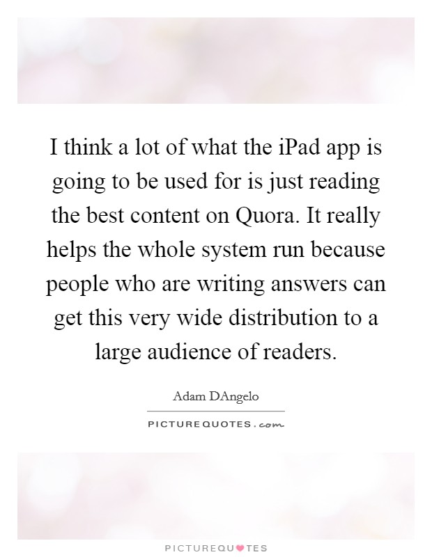 I think a lot of what the iPad app is going to be used for is just reading the best content on Quora. It really helps the whole system run because people who are writing answers can get this very wide distribution to a large audience of readers Picture Quote #1