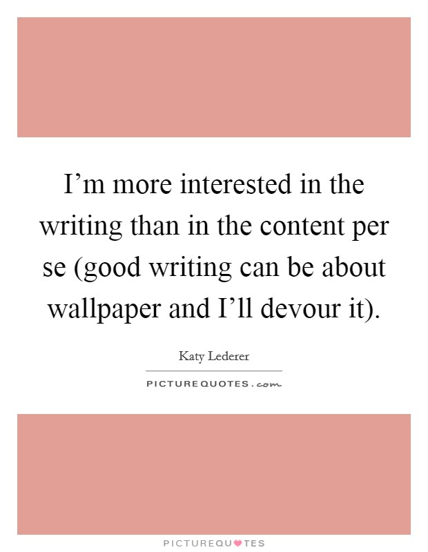 I'm more interested in the writing than in the content per se (good writing can be about wallpaper and I'll devour it) Picture Quote #1