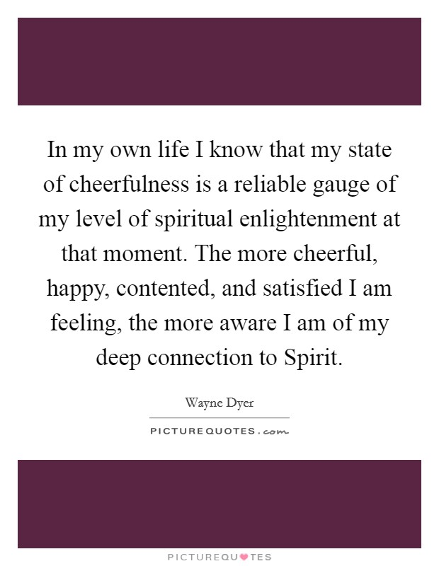 In my own life I know that my state of cheerfulness is a reliable gauge of my level of spiritual enlightenment at that moment. The more cheerful, happy, contented, and satisfied I am feeling, the more aware I am of my deep connection to Spirit Picture Quote #1