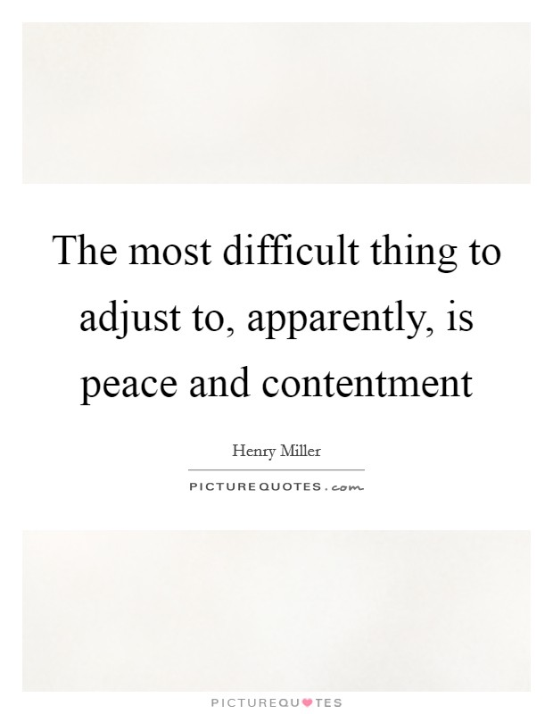 The most difficult thing to adjust to, apparently, is peace and contentment Picture Quote #1