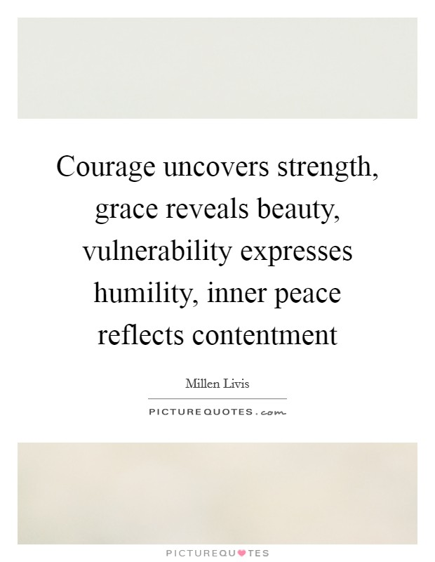 Courage uncovers strength, grace reveals beauty, vulnerability expresses humility, inner peace reflects contentment Picture Quote #1
