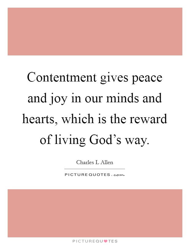 Contentment gives peace and joy in our minds and hearts, which is the reward of living God's way. Picture Quote #1