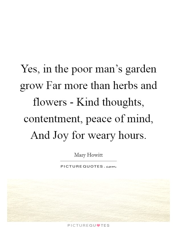 Yes, in the poor man's garden grow Far more than herbs and flowers - Kind thoughts, contentment, peace of mind, And Joy for weary hours Picture Quote #1