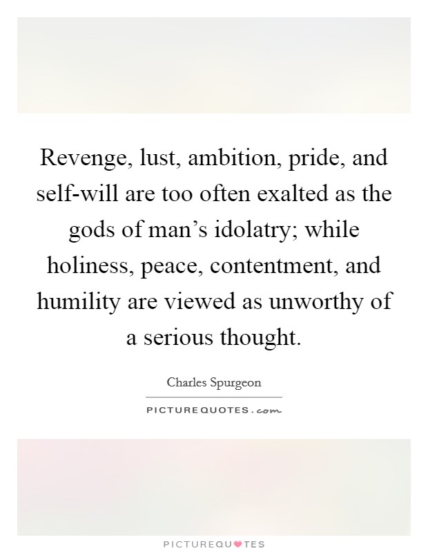 Revenge, lust, ambition, pride, and self-will are too often exalted as the gods of man's idolatry; while holiness, peace, contentment, and humility are viewed as unworthy of a serious thought Picture Quote #1