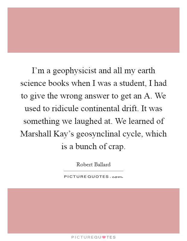 I'm a geophysicist and all my earth science books when I was a student, I had to give the wrong answer to get an A. We used to ridicule continental drift. It was something we laughed at. We learned of Marshall Kay's geosynclinal cycle, which is a bunch of crap. Picture Quote #1