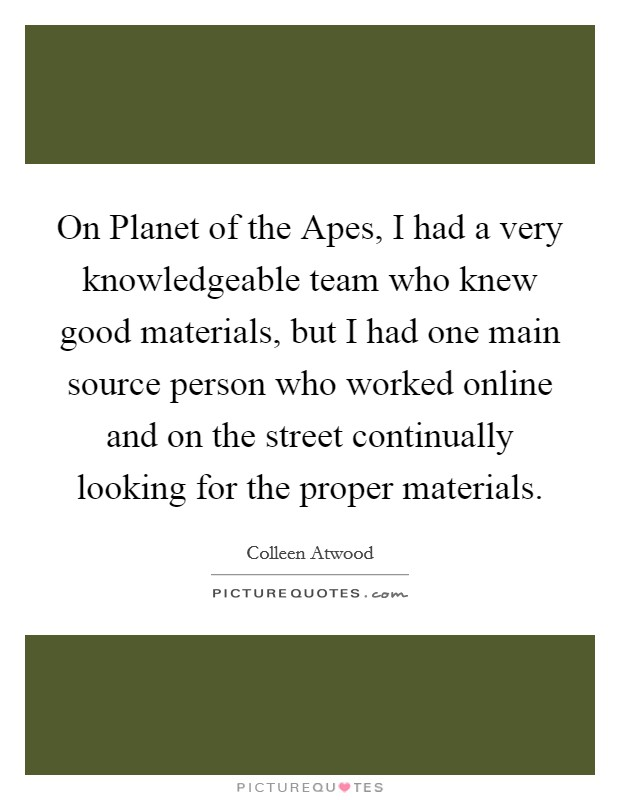 On Planet of the Apes, I had a very knowledgeable team who knew good materials, but I had one main source person who worked online and on the street continually looking for the proper materials Picture Quote #1