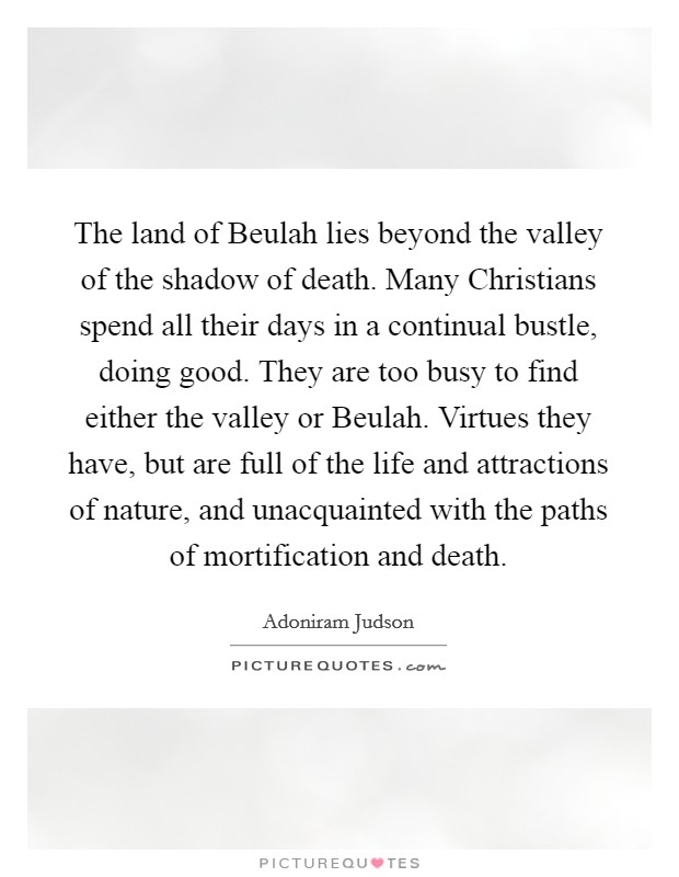The land of Beulah lies beyond the valley of the shadow of death. Many Christians spend all their days in a continual bustle, doing good. They are too busy to find either the valley or Beulah. Virtues they have, but are full of the life and attractions of nature, and unacquainted with the paths of mortification and death Picture Quote #1