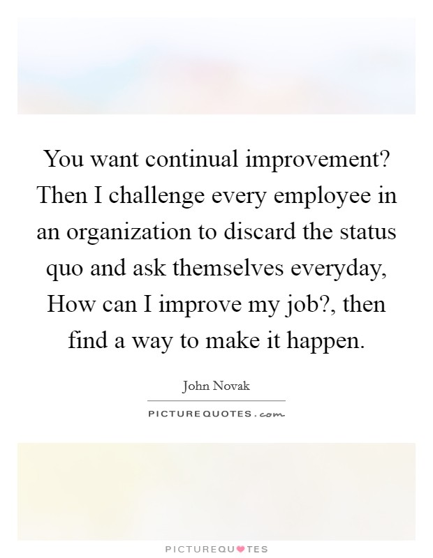 You want continual improvement? Then I challenge every employee in an organization to discard the status quo and ask themselves everyday, How can I improve my job?, then find a way to make it happen Picture Quote #1