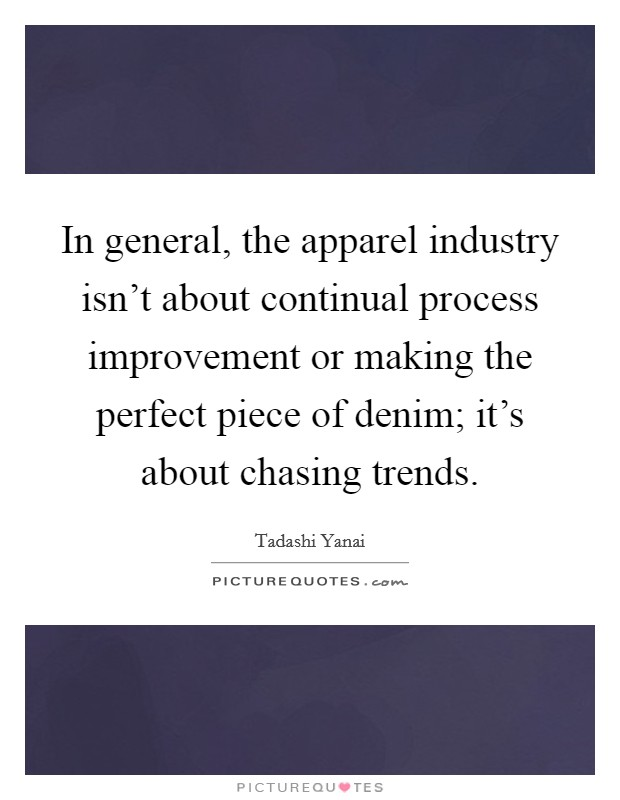 In general, the apparel industry isn't about continual process improvement or making the perfect piece of denim; it's about chasing trends Picture Quote #1