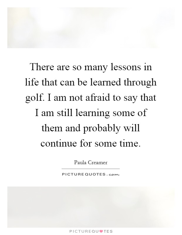 There are so many lessons in life that can be learned through golf. I am not afraid to say that I am still learning some of them and probably will continue for some time Picture Quote #1