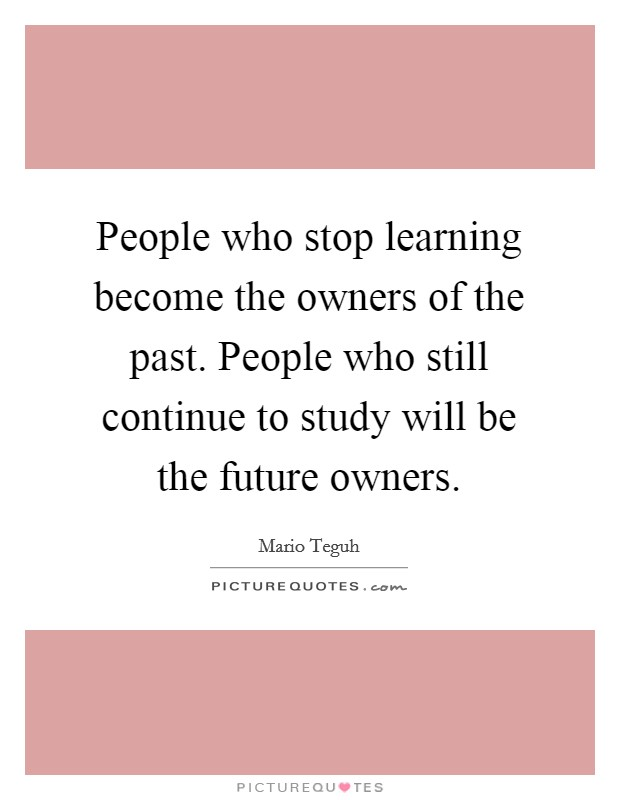 People who stop learning become the owners of the past. People who still continue to study will be the future owners Picture Quote #1