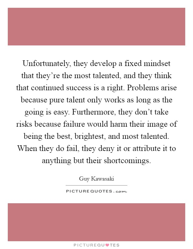 Unfortunately, they develop a fixed mindset that they're the most talented, and they think that continued success is a right. Problems arise because pure talent only works as long as the going is easy. Furthermore, they don't take risks because failure would harm their image of being the best, brightest, and most talented. When they do fail, they deny it or attribute it to anything but their shortcomings Picture Quote #1