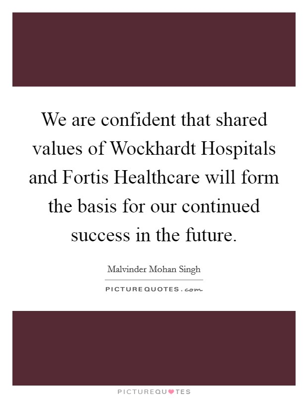 We are confident that shared values of Wockhardt Hospitals and Fortis Healthcare will form the basis for our continued success in the future Picture Quote #1