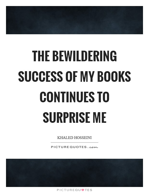 The bewildering success of my books continues to surprise me Picture Quote #1