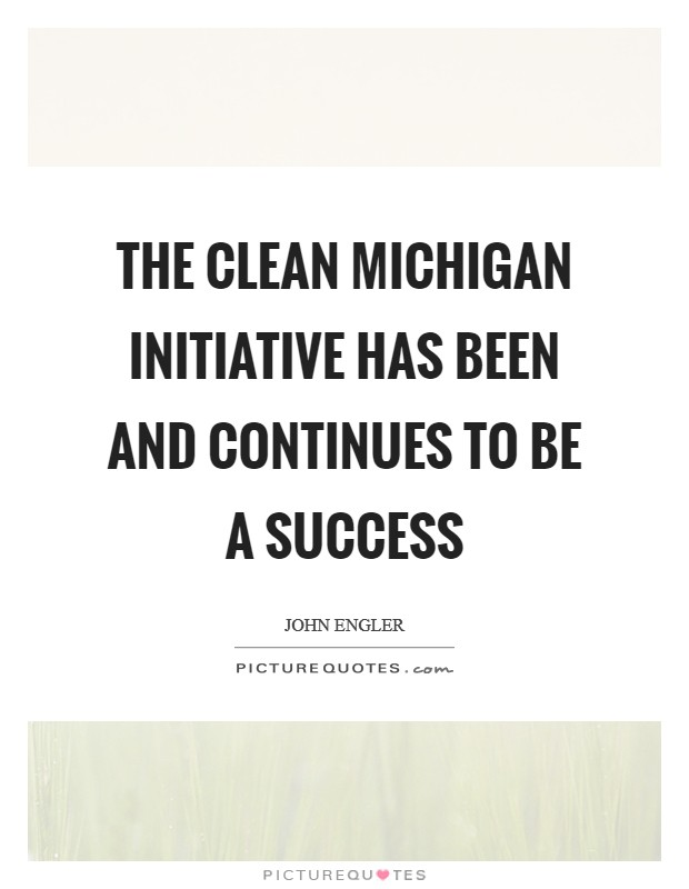 The Clean Michigan Initiative has been and continues to be a success Picture Quote #1