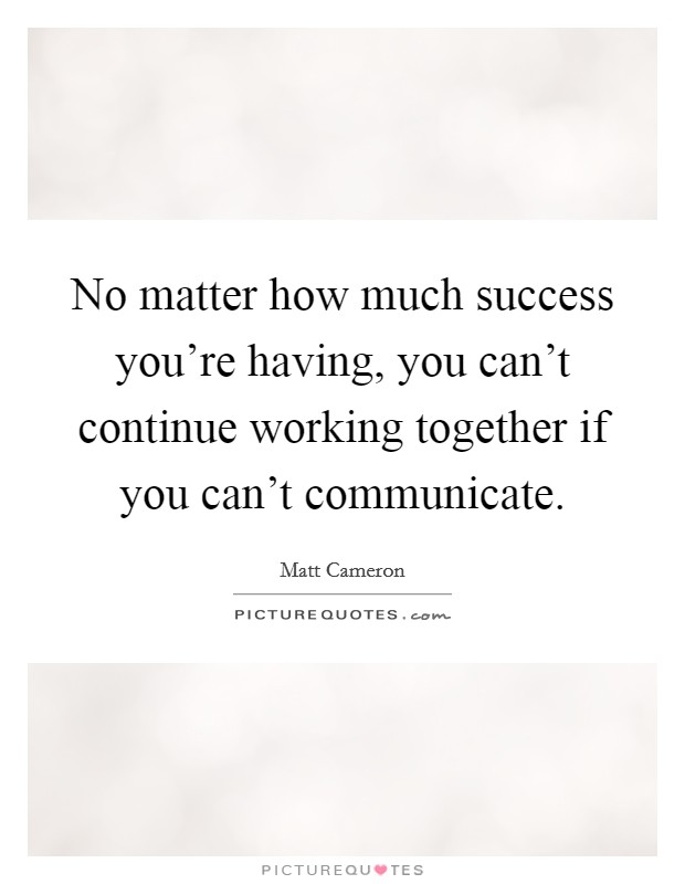 No matter how much success you're having, you can't continue working together if you can't communicate Picture Quote #1