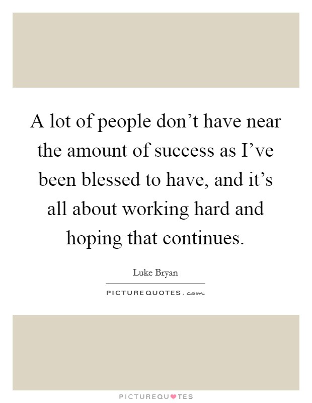 A lot of people don't have near the amount of success as I've been blessed to have, and it's all about working hard and hoping that continues Picture Quote #1