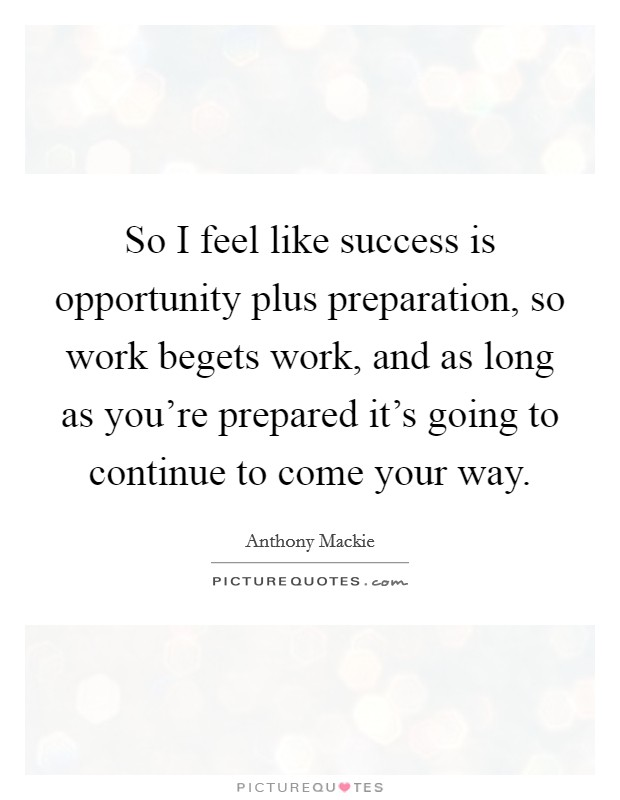 So I feel like success is opportunity plus preparation, so work begets work, and as long as you're prepared it's going to continue to come your way Picture Quote #1