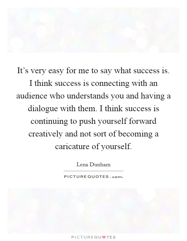 It's very easy for me to say what success is. I think success is connecting with an audience who understands you and having a dialogue with them. I think success is continuing to push yourself forward creatively and not sort of becoming a caricature of yourself Picture Quote #1