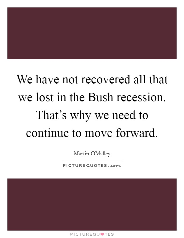 We have not recovered all that we lost in the Bush recession. That's why we need to continue to move forward. Picture Quote #1