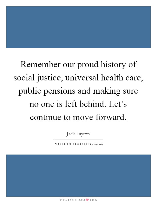 Remember our proud history of social justice, universal health care, public pensions and making sure no one is left behind. Let's continue to move forward Picture Quote #1