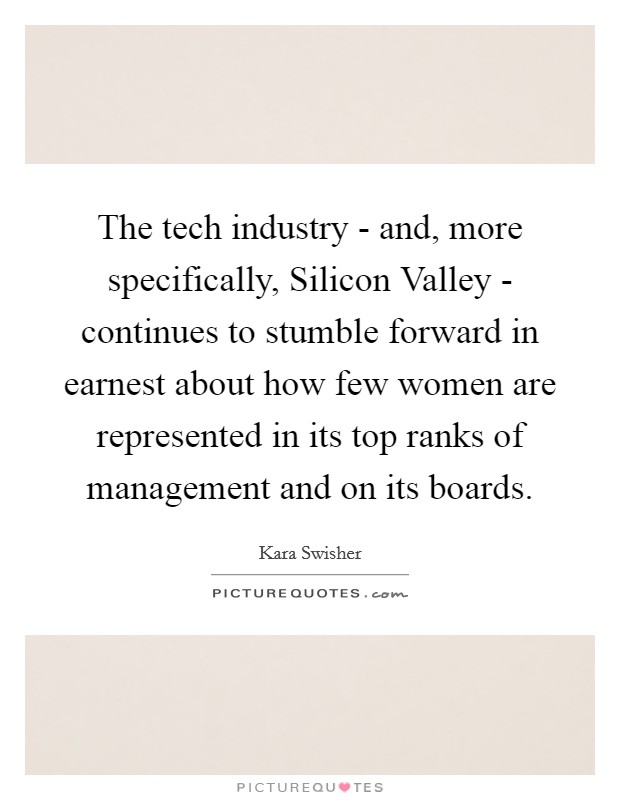 The tech industry - and, more specifically, Silicon Valley - continues to stumble forward in earnest about how few women are represented in its top ranks of management and on its boards Picture Quote #1