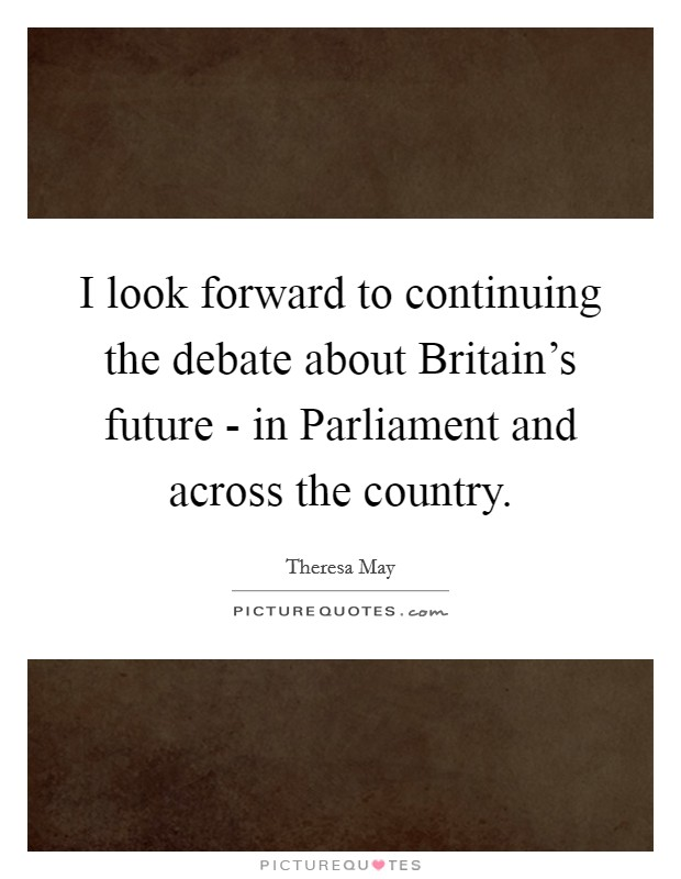 I look forward to continuing the debate about Britain's future - in Parliament and across the country Picture Quote #1