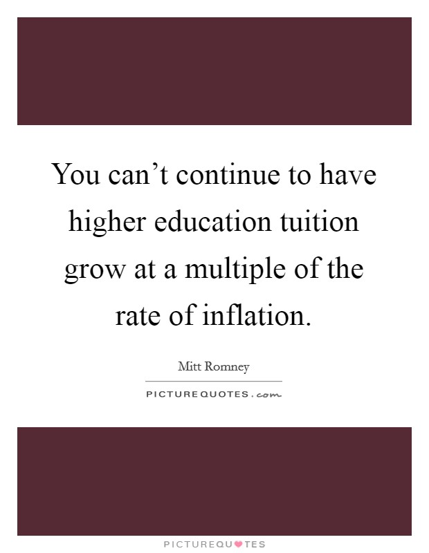 You can't continue to have higher education tuition grow at a multiple of the rate of inflation Picture Quote #1