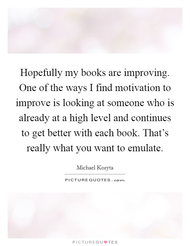 Hopefully my books are improving. One of the ways I find motivation to improve is looking at someone who is already at a high level and continues to get better with each book. That's really what you want to emulate Picture Quote #1