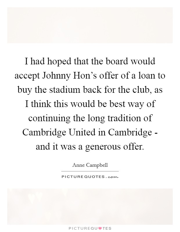 I had hoped that the board would accept Johnny Hon's offer of a loan to buy the stadium back for the club, as I think this would be best way of continuing the long tradition of Cambridge United in Cambridge - and it was a generous offer Picture Quote #1