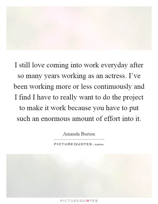 I still love coming into work everyday after so many years working as an actress. I've been working more or less continuously and I find I have to really want to do the project to make it work because you have to put such an enormous amount of effort into it Picture Quote #1