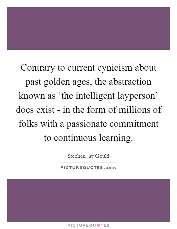 Contrary to current cynicism about past golden ages, the abstraction known as 'the intelligent layperson' does exist - in the form of millions of folks with a passionate commitment to continuous learning Picture Quote #1