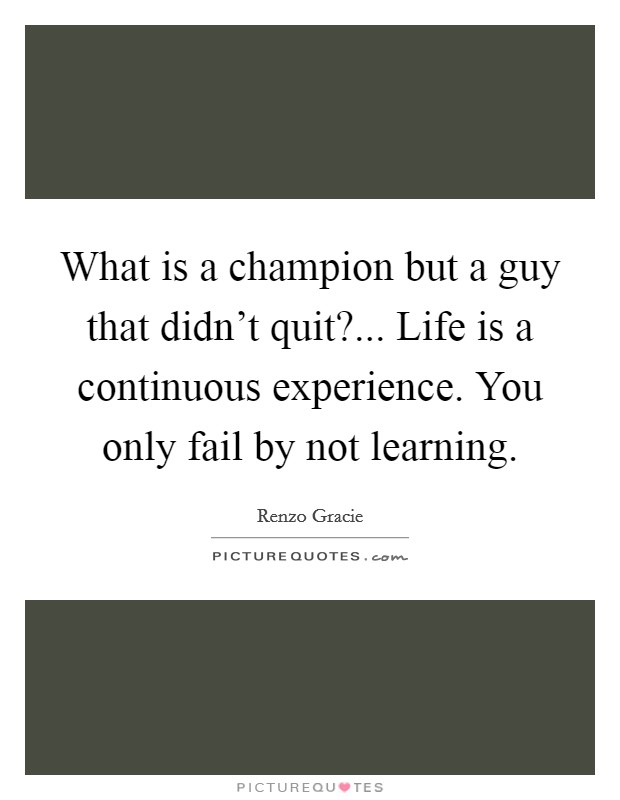 What is a champion but a guy that didn't quit?... Life is a continuous experience. You only fail by not learning Picture Quote #1