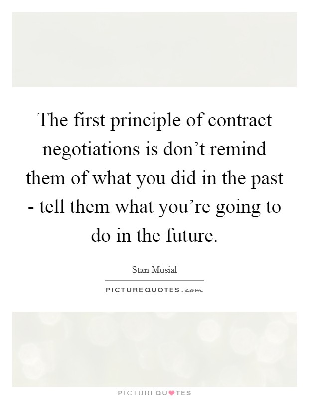 The first principle of contract negotiations is don't remind them of what you did in the past - tell them what you're going to do in the future Picture Quote #1
