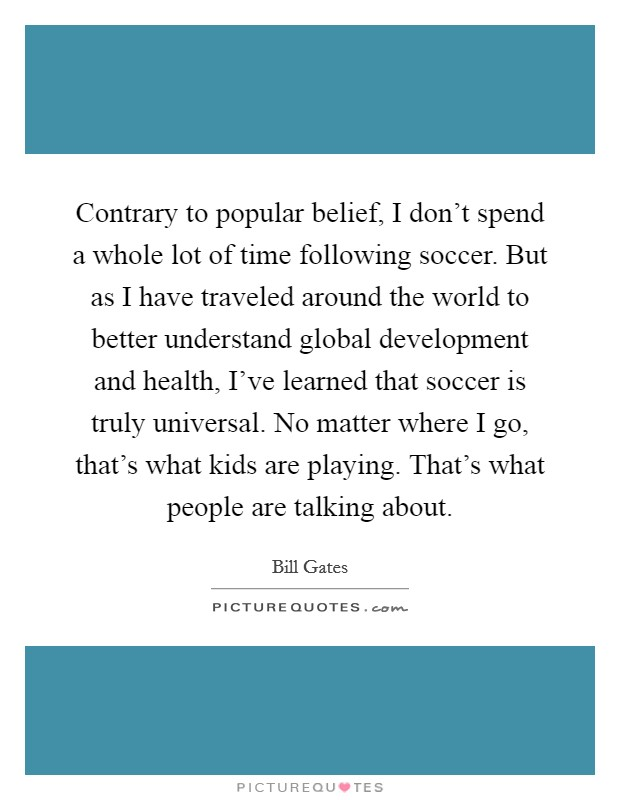 Contrary to popular belief, I don't spend a whole lot of time following soccer. But as I have traveled around the world to better understand global development and health, I've learned that soccer is truly universal. No matter where I go, that's what kids are playing. That's what people are talking about Picture Quote #1