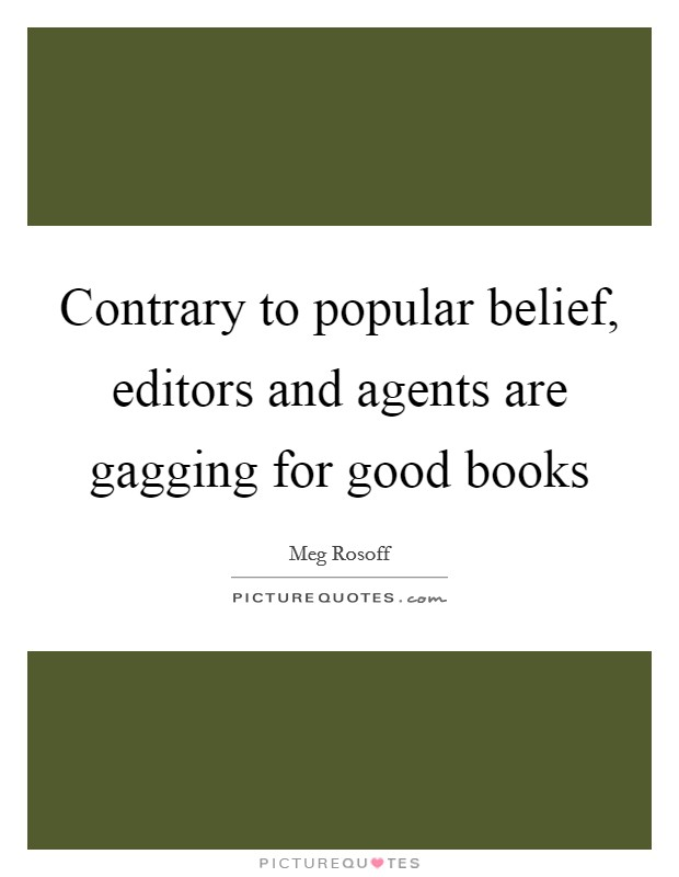 Contrary to popular belief, editors and agents are gagging for good books Picture Quote #1