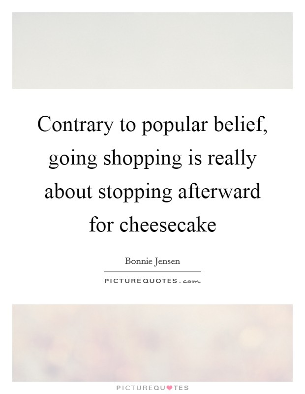 Contrary to popular belief, going shopping is really about stopping afterward for cheesecake Picture Quote #1