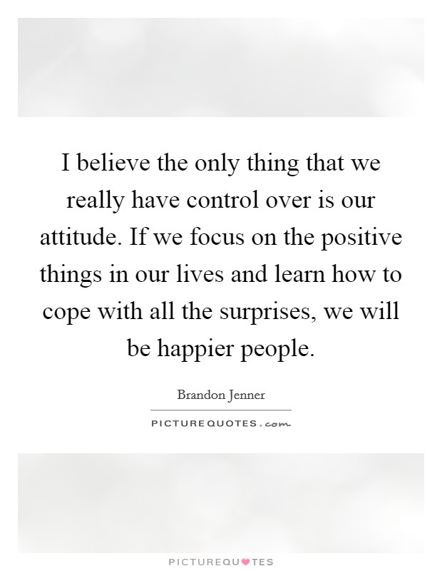 I believe the only thing that we really have control over is our attitude. If we focus on the positive things in our lives and learn how to cope with all the surprises, we will be happier people Picture Quote #1