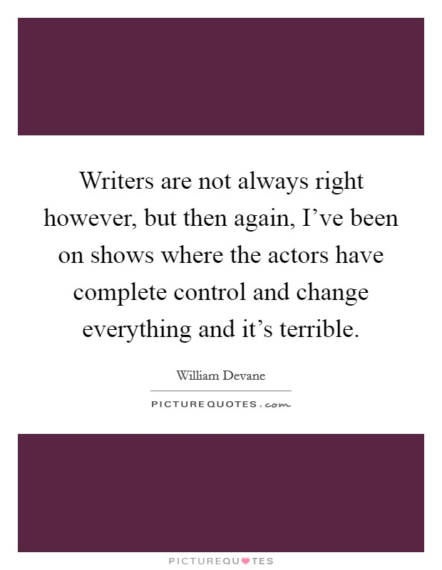 Writers are not always right however, but then again, I've been on shows where the actors have complete control and change everything and it's terrible Picture Quote #1