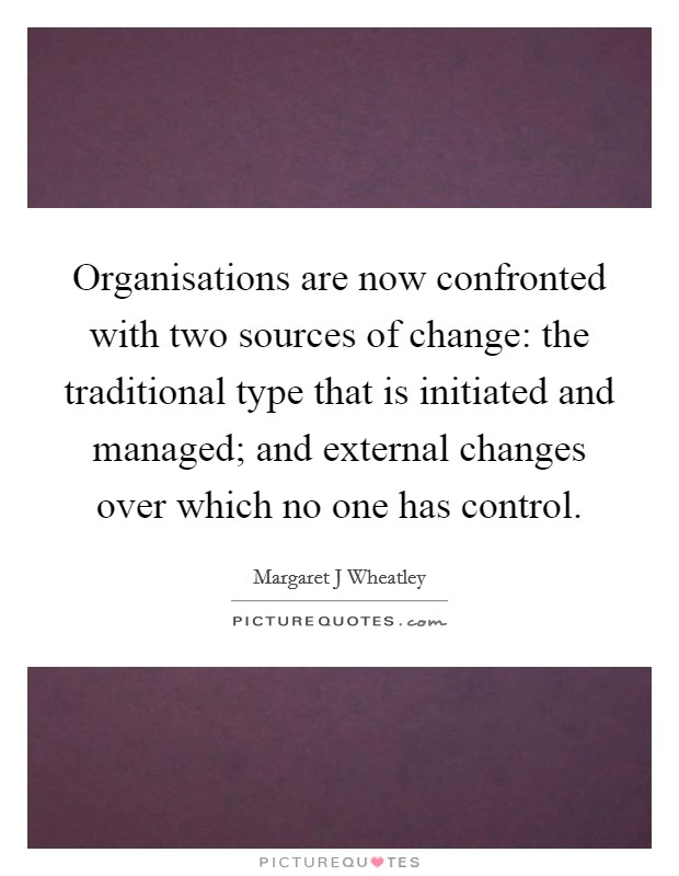 Organisations are now confronted with two sources of change: the traditional type that is initiated and managed; and external changes over which no one has control Picture Quote #1