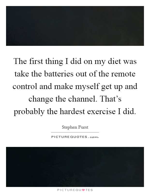 The first thing I did on my diet was take the batteries out of the remote control and make myself get up and change the channel. That's probably the hardest exercise I did Picture Quote #1
