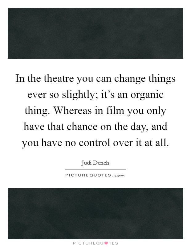 In the theatre you can change things ever so slightly; it's an organic thing. Whereas in film you only have that chance on the day, and you have no control over it at all Picture Quote #1