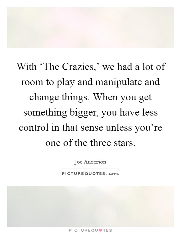 With 'The Crazies,' we had a lot of room to play and manipulate and change things. When you get something bigger, you have less control in that sense unless you're one of the three stars Picture Quote #1