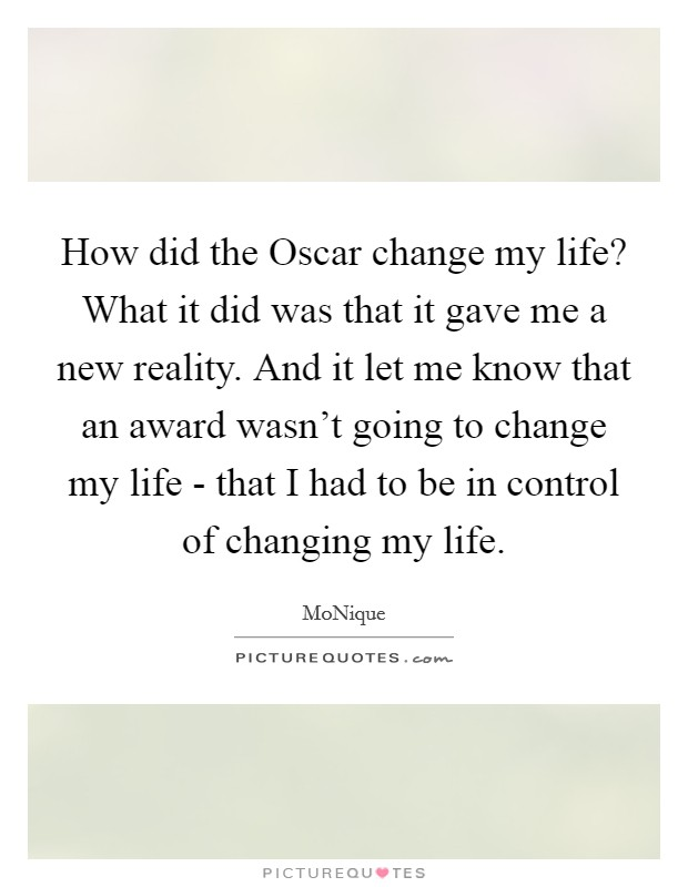How did the Oscar change my life? What it did was that it gave me a new reality. And it let me know that an award wasn't going to change my life - that I had to be in control of changing my life Picture Quote #1