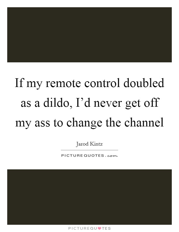 If my remote control doubled as a dildo, I'd never get off my ass to change the channel Picture Quote #1