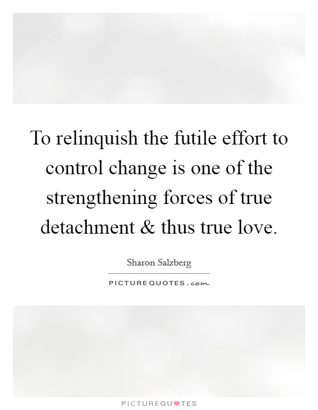 To relinquish the futile effort to control change is one of the strengthening forces of true detachment and thus true love Picture Quote #1